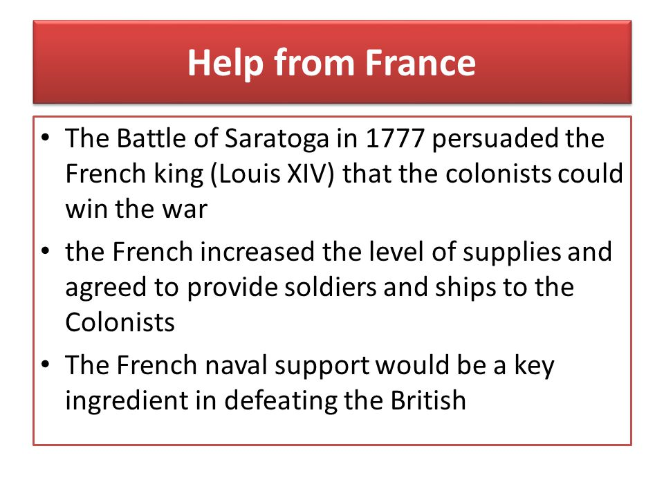 Help from France The Battle of Saratoga in 1777 persuaded the French king (Louis XIV) that the colonists could win the war.