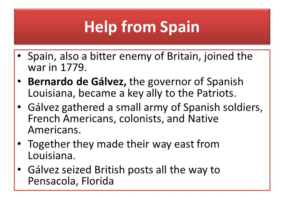 Help from Spain Spain, also a bitter enemy of Britain, joined the war in 1779.