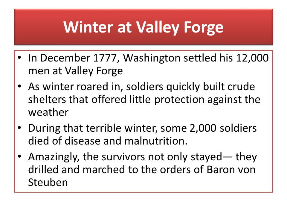 Winter at Valley Forge In December 1777, Washington settled his 12,000 men at Valley Forge.