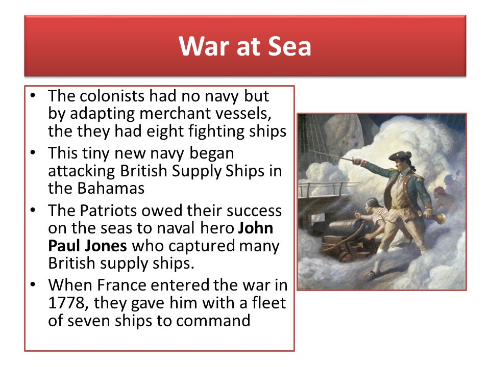 War at Sea The colonists had no navy but by adapting merchant vessels, the they had eight fighting ships.