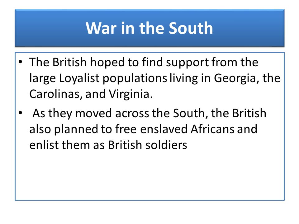 War in the South The British hoped to find support from the large Loyalist populations living in Georgia, the Carolinas, and Virginia.