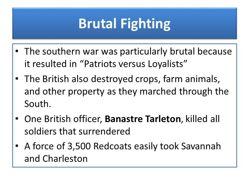 Brutal Fighting The southern war was particularly brutal because it resulted in Patriots versus Loyalists
