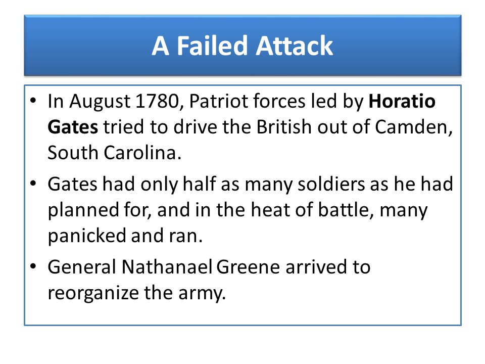 A Failed Attack In August 1780, Patriot forces led by Horatio Gates tried to drive the British out of Camden, South Carolina.