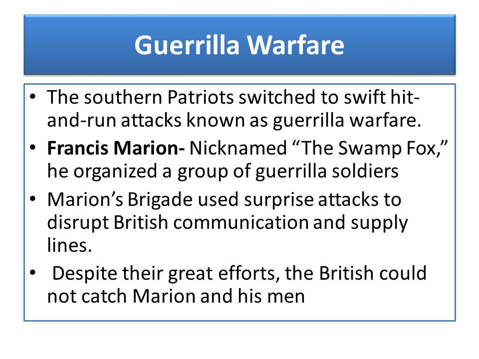 Guerrilla Warfare The southern Patriots switched to swift hit-and-run attacks known as guerrilla warfare.