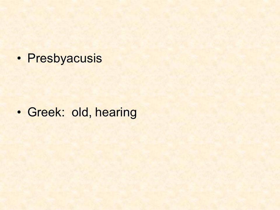 Presbyacusis Greek: old, hearing