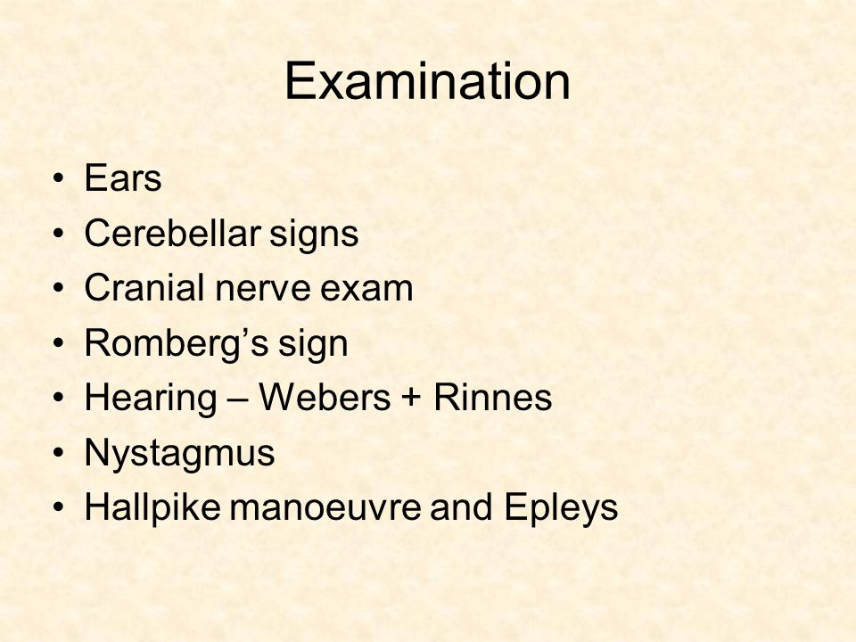 Examination Ears Cerebellar signs Cranial nerve exam Romberg's sign