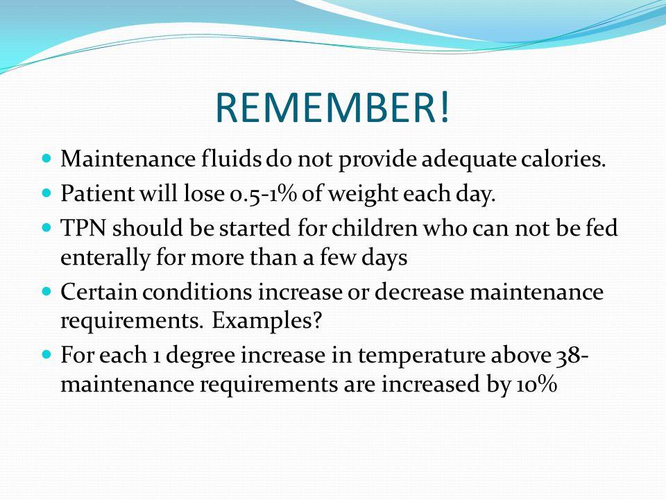 REMEMBER! Maintenance fluids do not provide adequate calories.