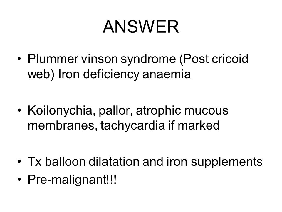 ANSWER Plummer vinson syndrome (Post cricoid web) Iron deficiency anaemia. Koilonychia, pallor, atrophic mucous membranes, tachycardia if marked.