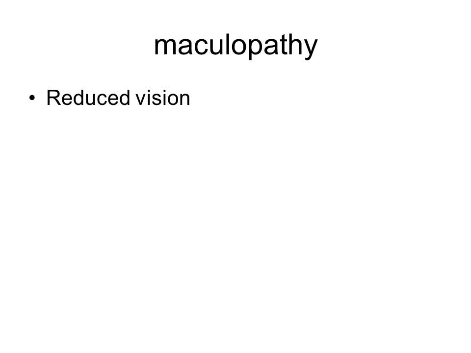 maculopathy Reduced vision