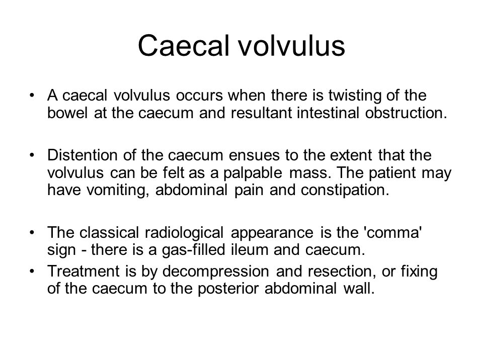 Caecal volvulus A caecal volvulus occurs when there is twisting of the bowel at the caecum and resultant intestinal obstruction.