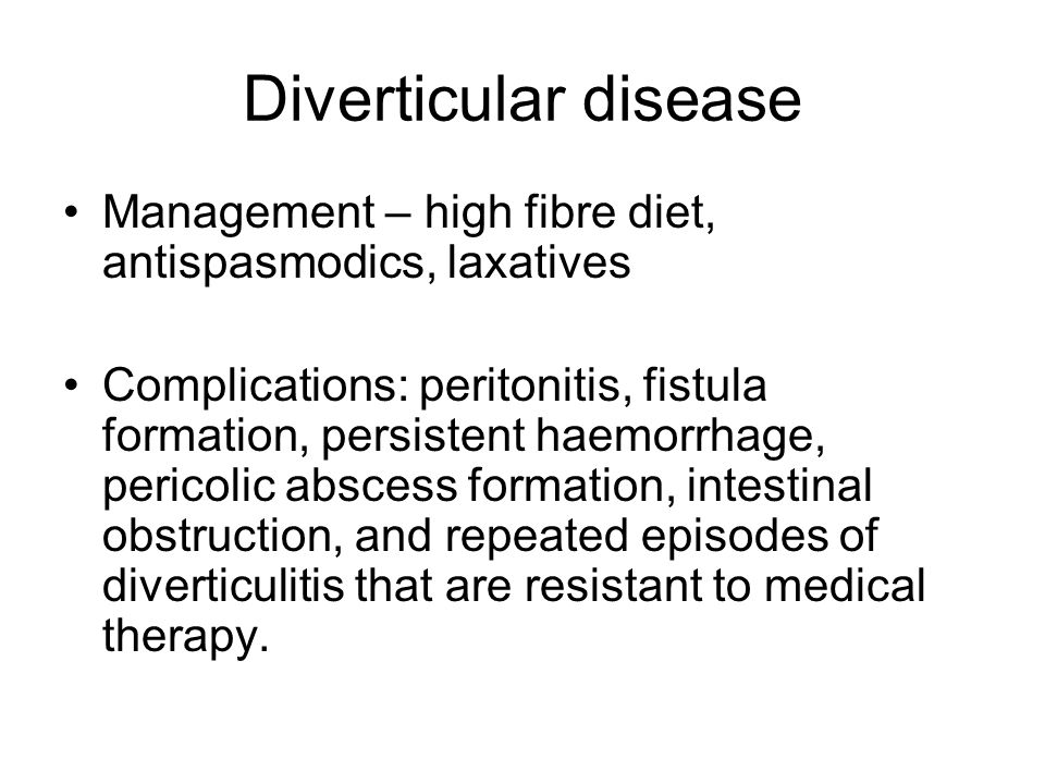 Diverticular disease Management – high fibre diet, antispasmodics, laxatives.