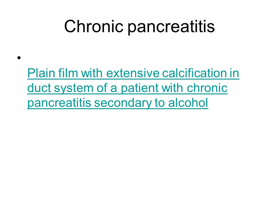 Chronic pancreatitis Plain film with extensive calcification in duct system of a patient with chronic pancreatitis secondary to alcohol.