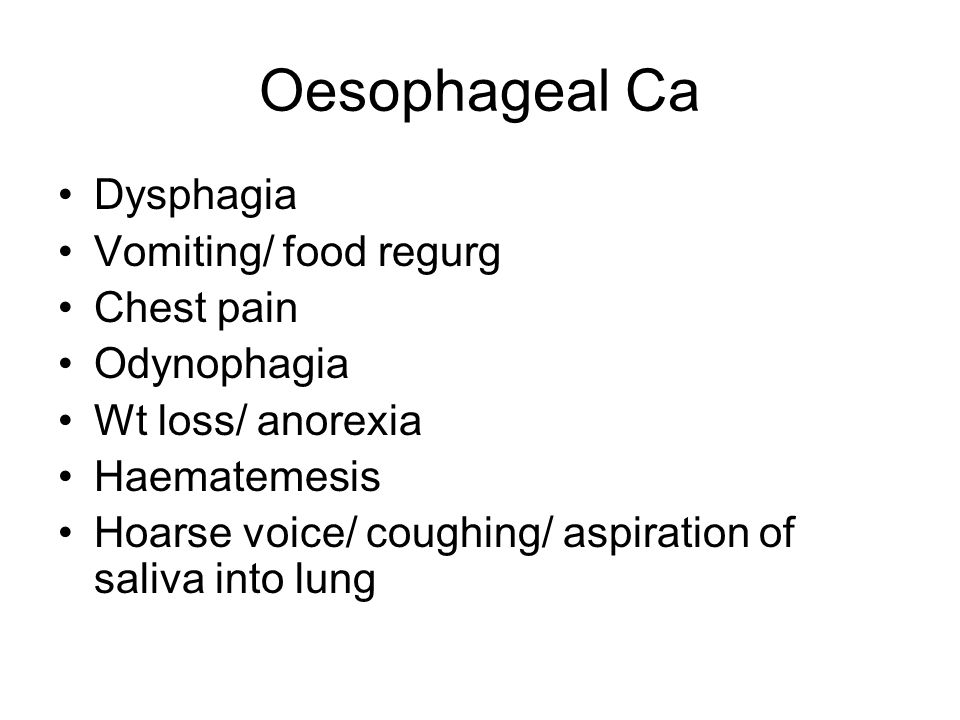 Oesophageal Ca Dysphagia Vomiting/ food regurg Chest pain Odynophagia