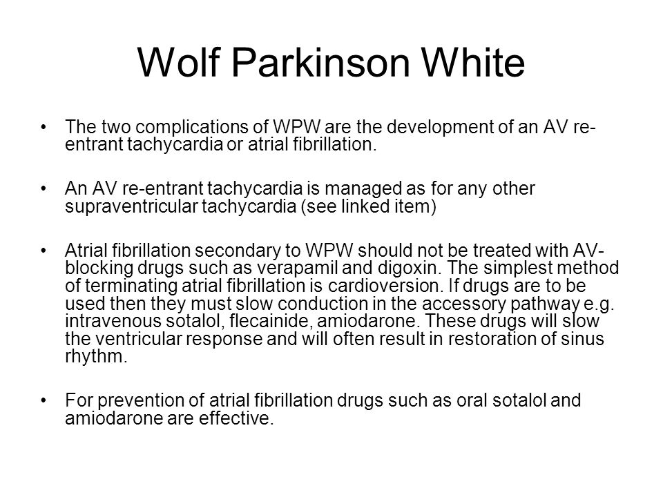Wolf Parkinson White The two complications of WPW are the development of an AV re-entrant tachycardia or atrial fibrillation.