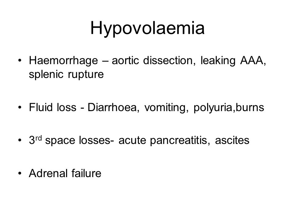 Hypovolaemia Haemorrhage – aortic dissection, leaking AAA, splenic rupture. Fluid loss - Diarrhoea, vomiting, polyuria,burns.