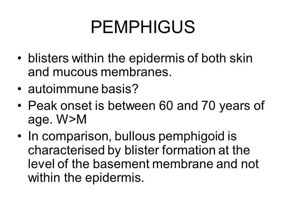 PEMPHIGUS blisters within the epidermis of both skin and mucous membranes. autoimmune basis Peak onset is between 60 and 70 years of age. W>M.