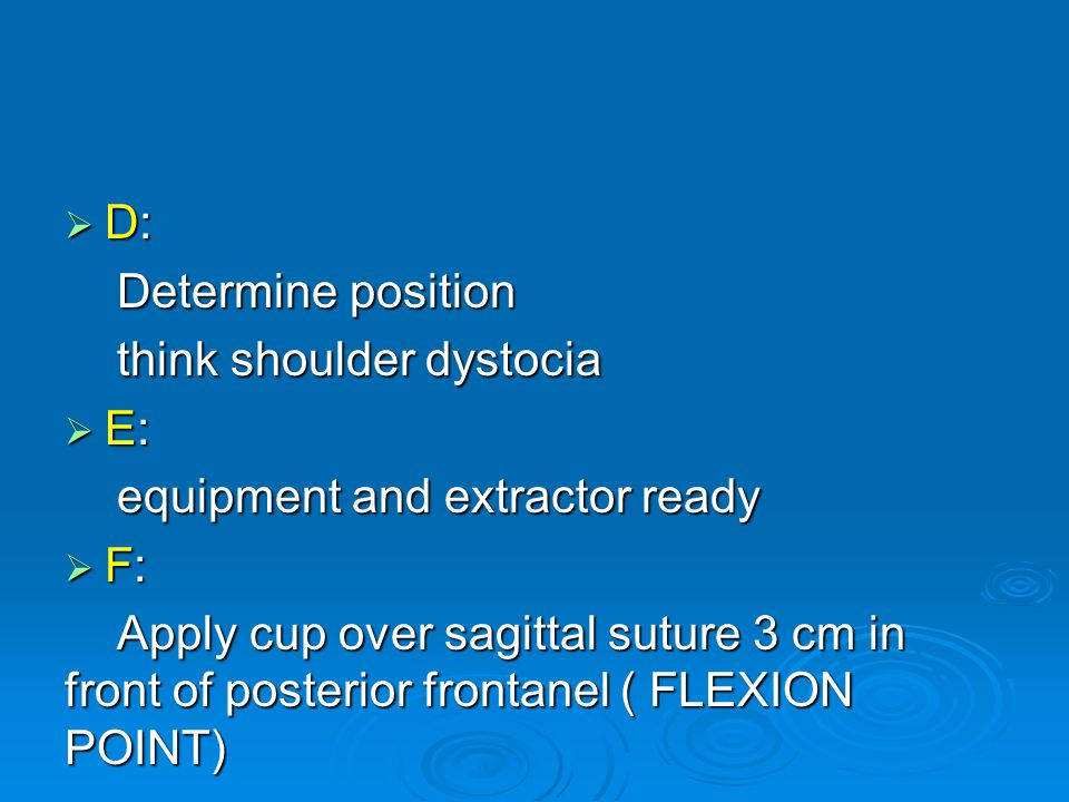 D: Determine position. think shoulder dystocia. E: equipment and extractor ready. F: