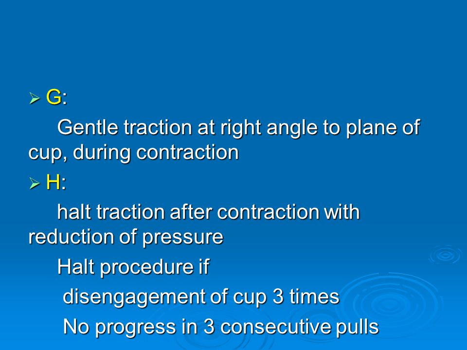 G: Gentle traction at right angle to plane of cup, during contraction. H: halt traction after contraction with reduction of pressure.