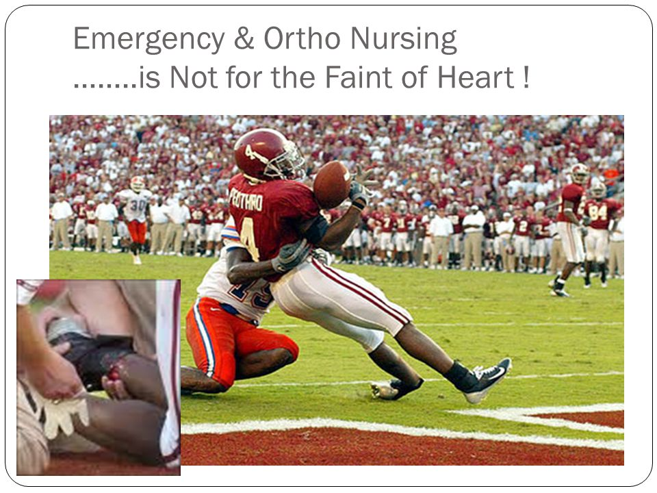 Emergency & Ortho Nursing ……..is Not for the Faint of Heart !