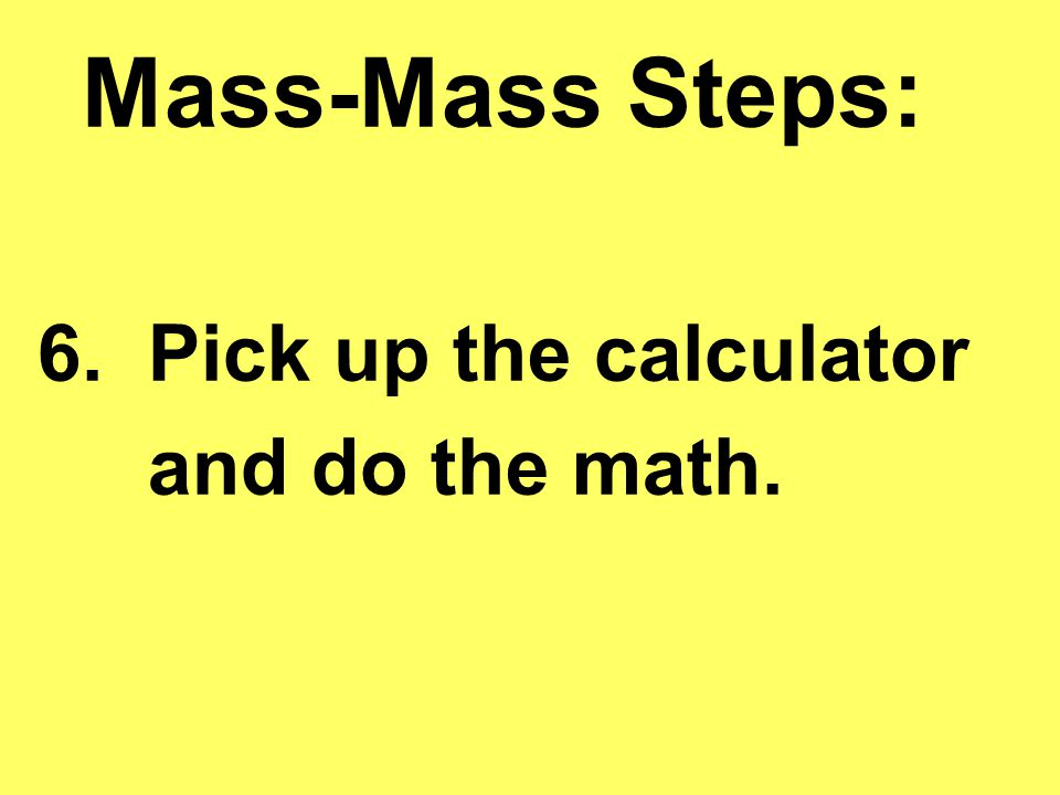 Mass-Mass Steps: 6. Pick up the calculator and do the math.