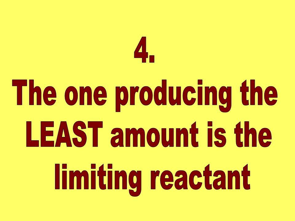 4. The one producing the LEAST amount is the limiting reactant