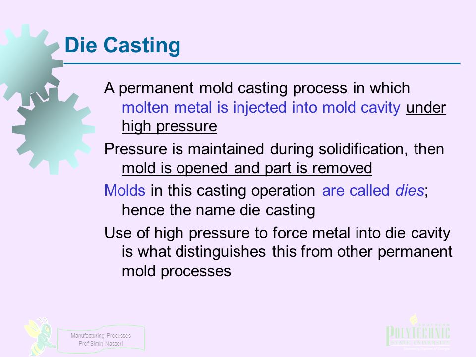 Die Casting A permanent mold casting process in which molten metal is injected into mold cavity under high pressure.