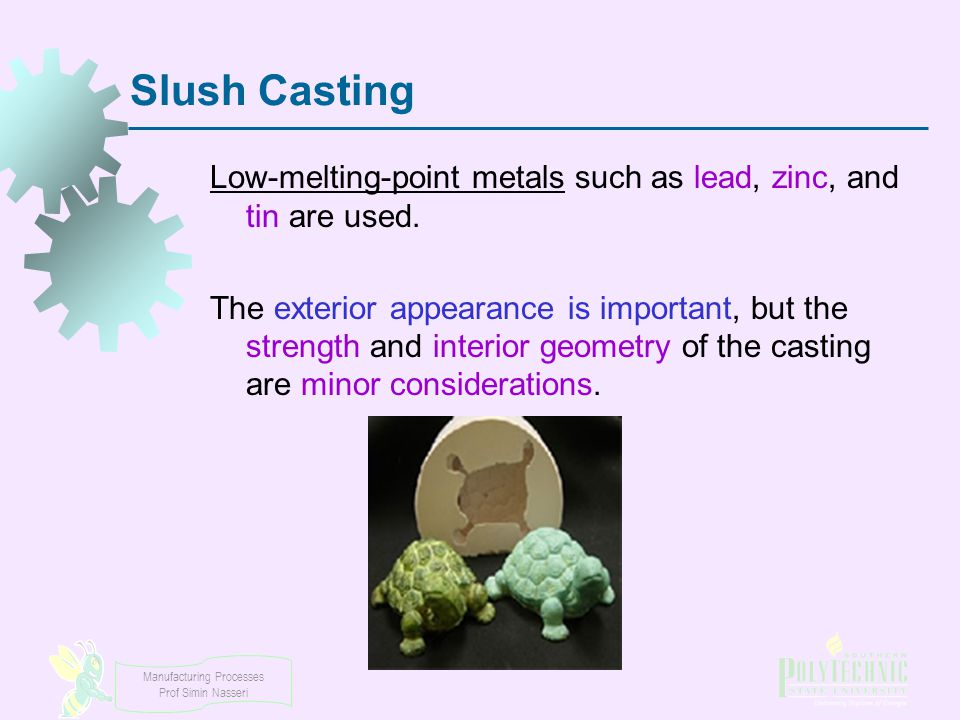 Slush Casting Low-melting-point metals such as lead, zinc, and tin are used.