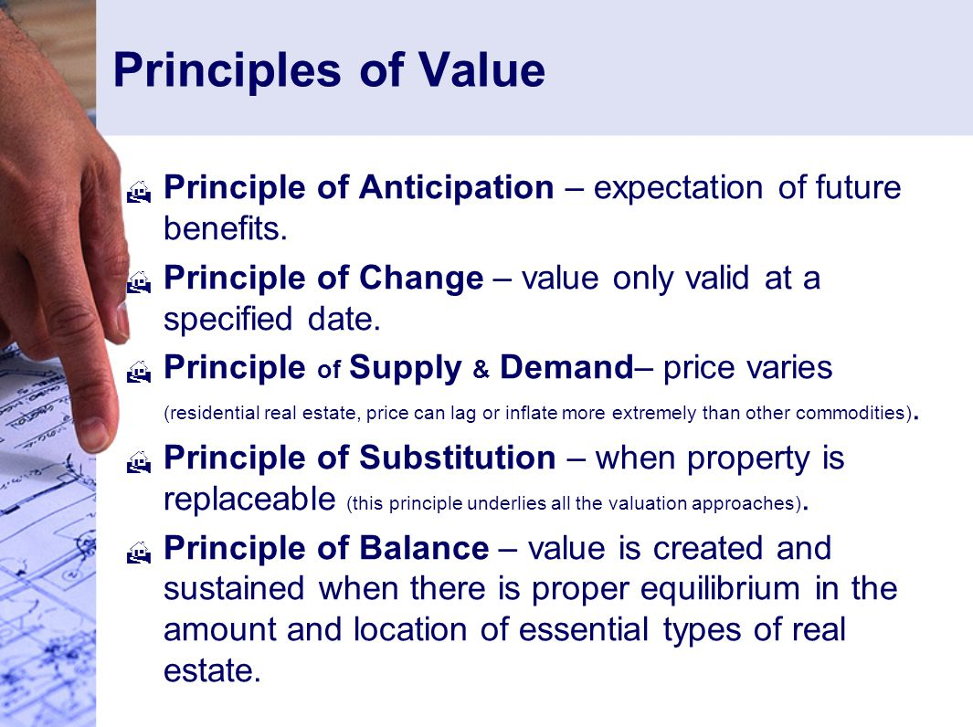 Principles of Value Principle of Anticipation – expectation of future benefits. Principle of Change – value only valid at a specified date.