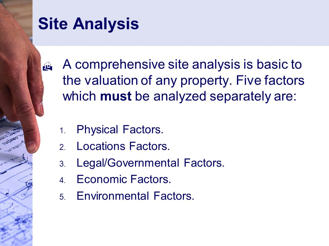 Site Analysis A comprehensive site analysis is basic to the valuation of any property. Five factors which must be analyzed separately are: