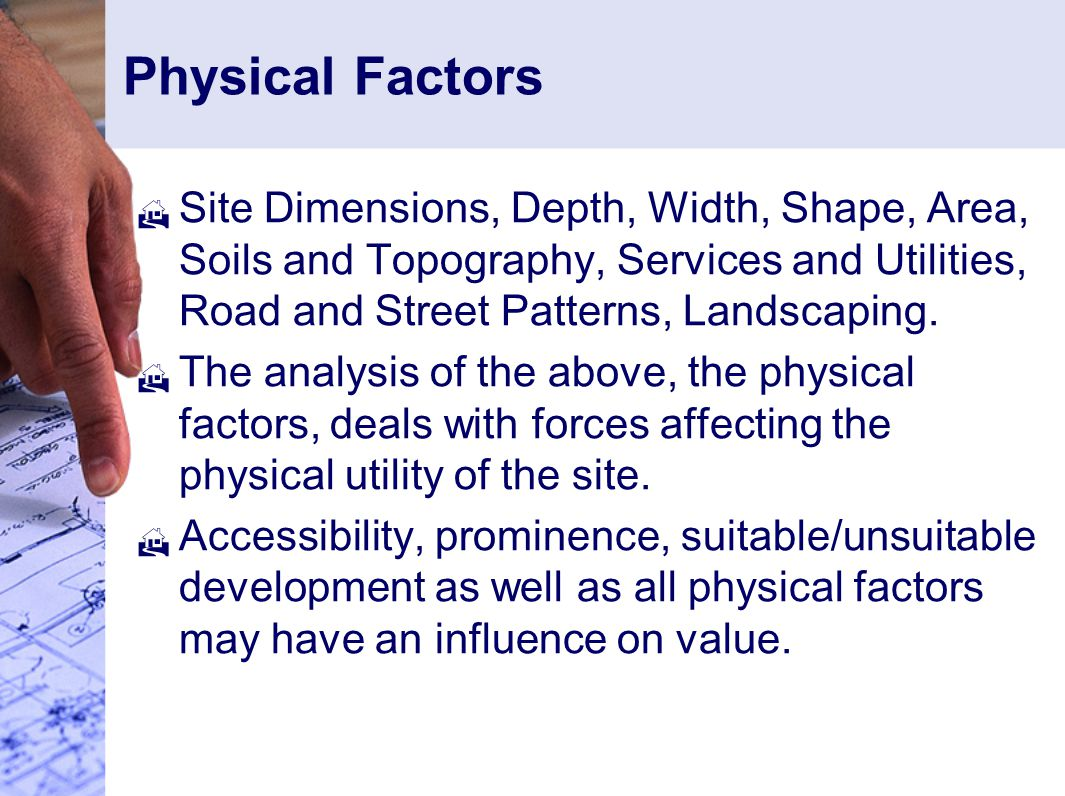 Physical Factors Site Dimensions, Depth, Width, Shape, Area, Soils and Topography, Services and Utilities, Road and Street Patterns, Landscaping.