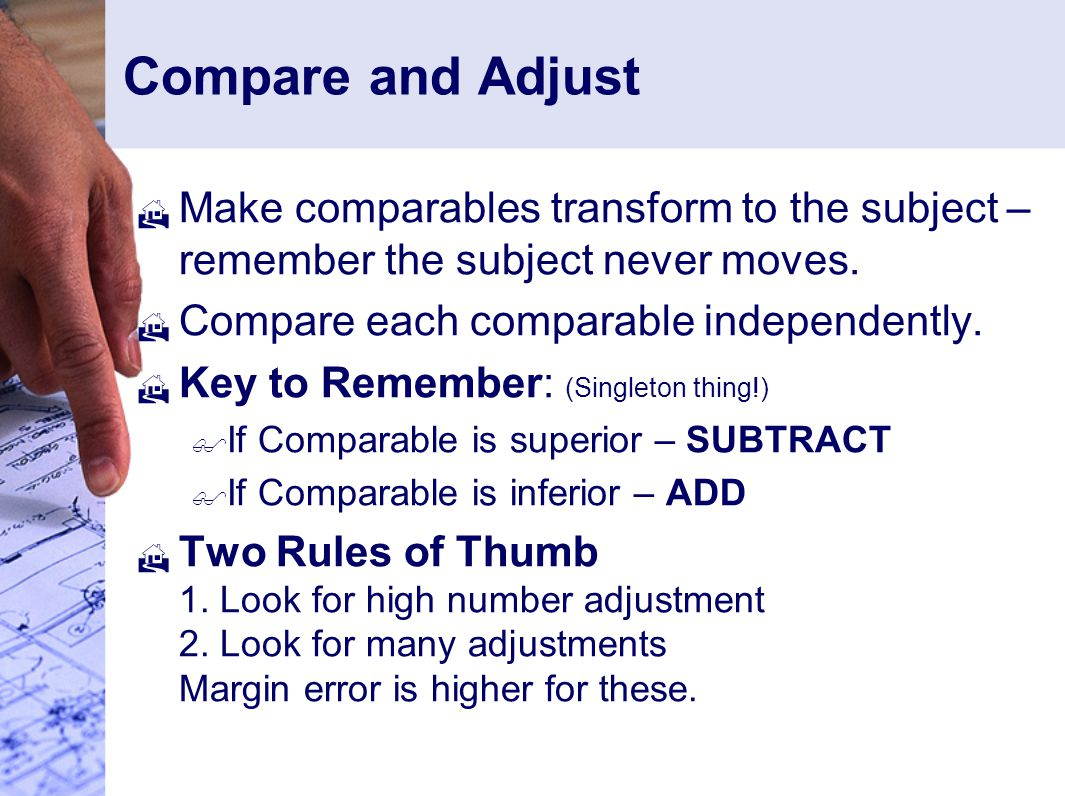 Compare and Adjust Make comparables transform to the subject – remember the subject never moves. Compare each comparable independently.