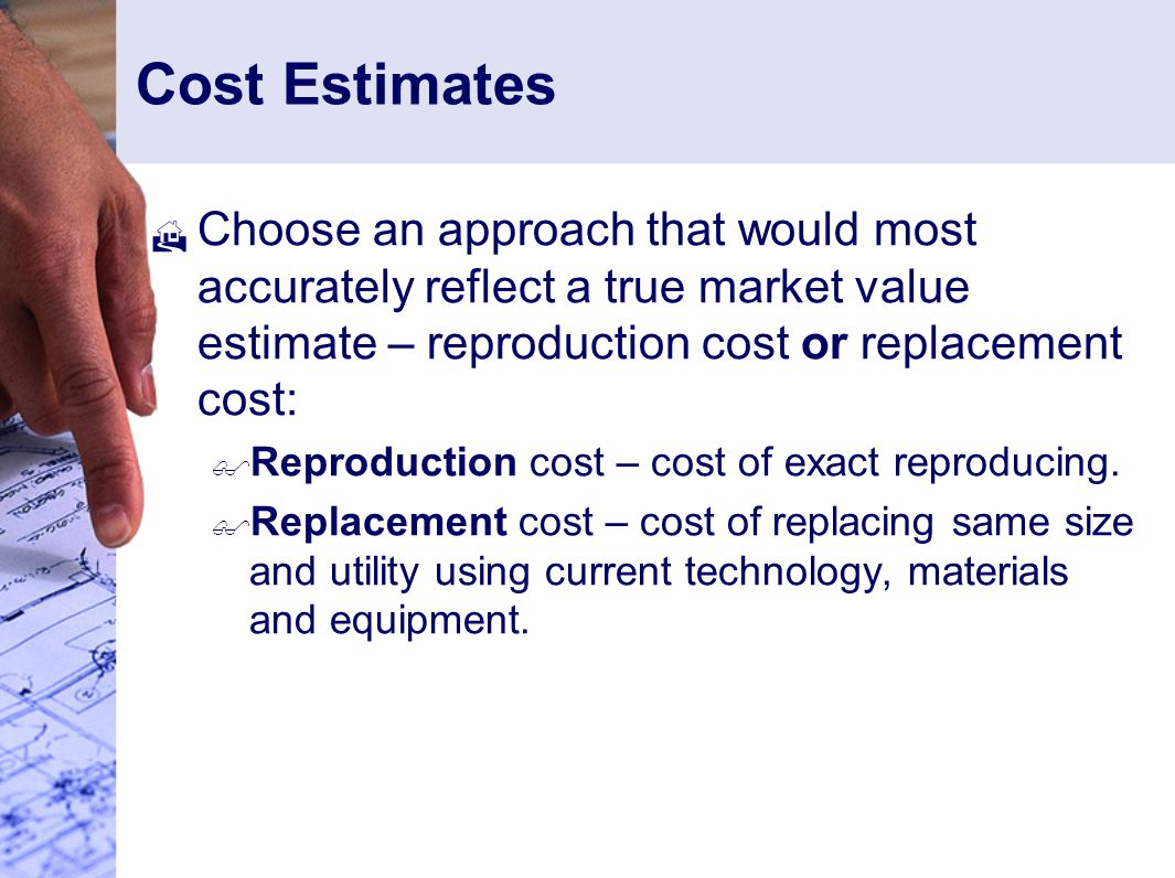 Cost Estimates Choose an approach that would most accurately reflect a true market value estimate – reproduction cost or replacement cost: