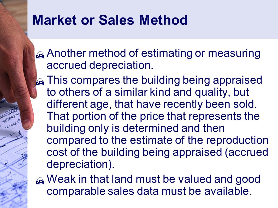 Market or Sales Method Another method of estimating or measuring accrued depreciation.
