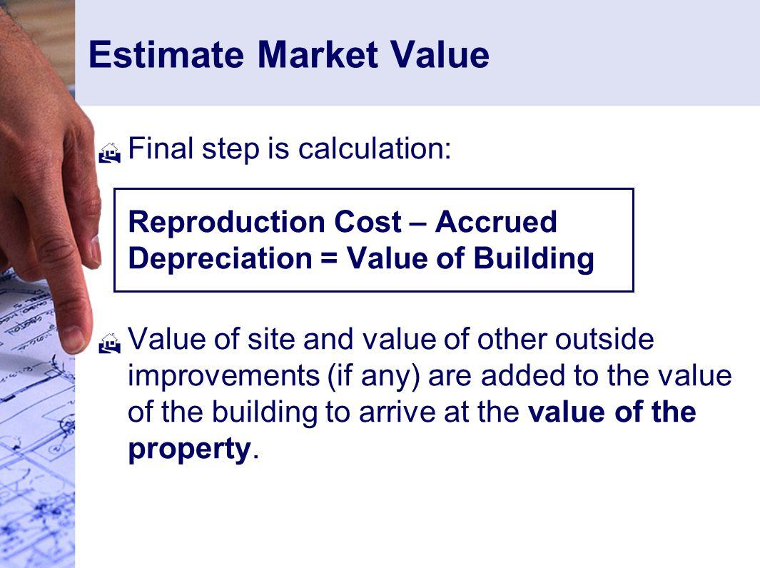 Estimate Market Value Final step is calculation: Reproduction Cost – Accrued Depreciation = Value of Building.