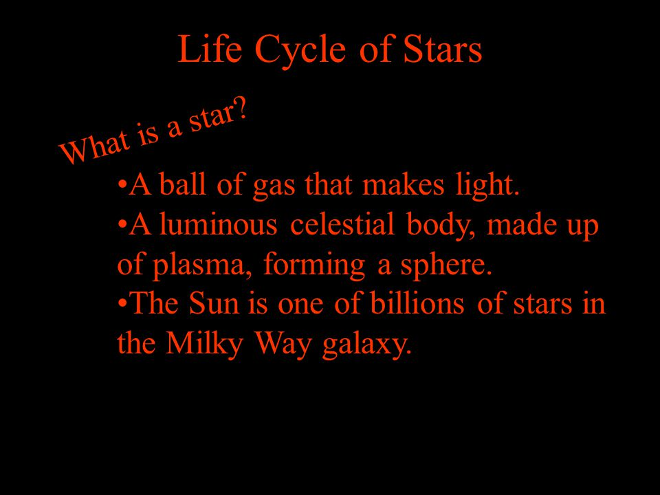 Life Cycle of Stars What is a star A ball of gas that makes light.