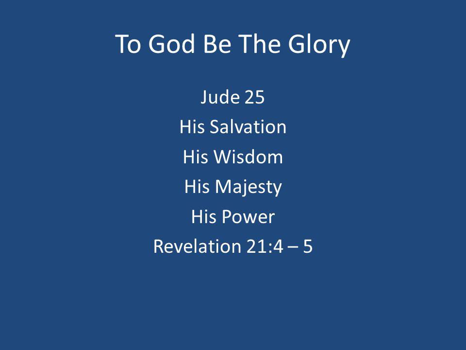 To God Be The Glory Jude 25 His Salvation His Wisdom His Majesty His Power Revelation 21:4 – 5