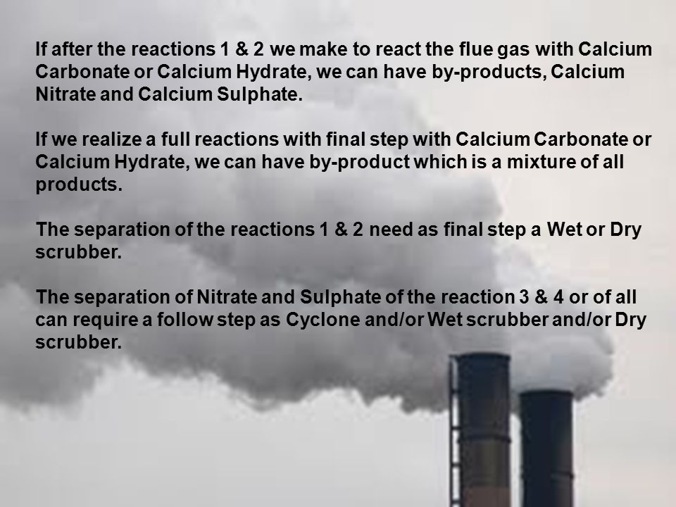 If after the reactions 1 & 2 we make to react the flue gas with Calcium Carbonate or Calcium Hydrate, we can have by-products, Calcium Nitrate and Calcium Sulphate.