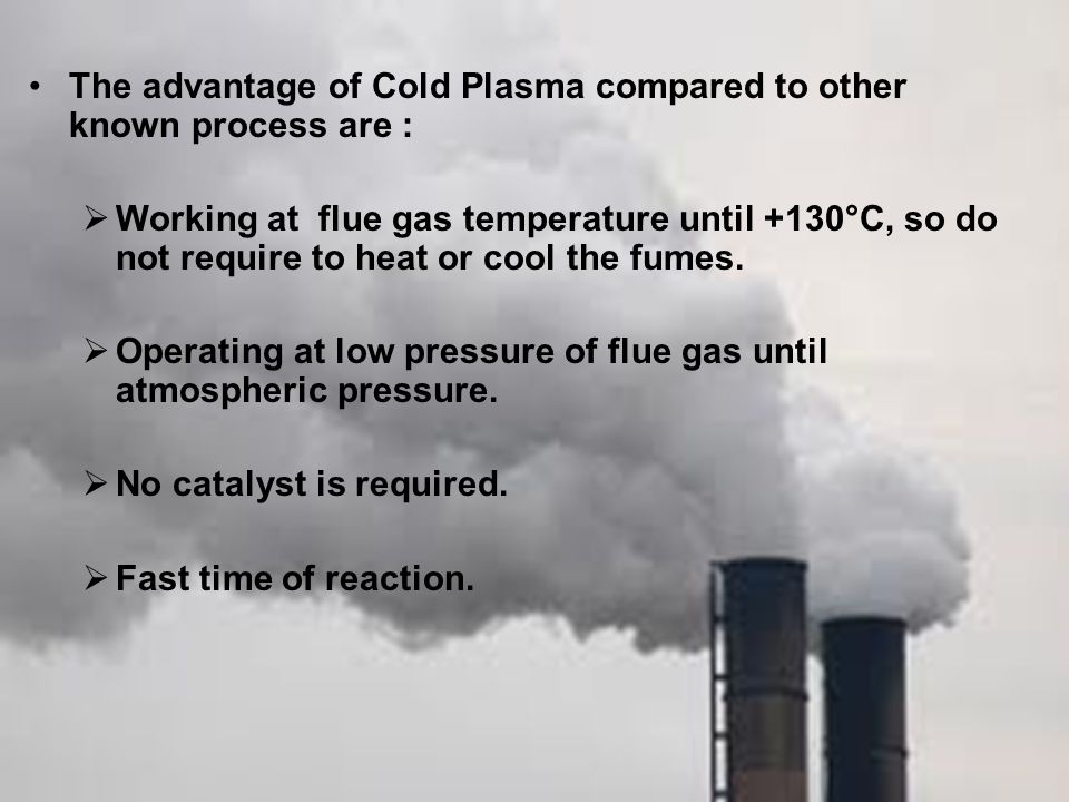 The advantage of Cold Plasma compared to other known process are :