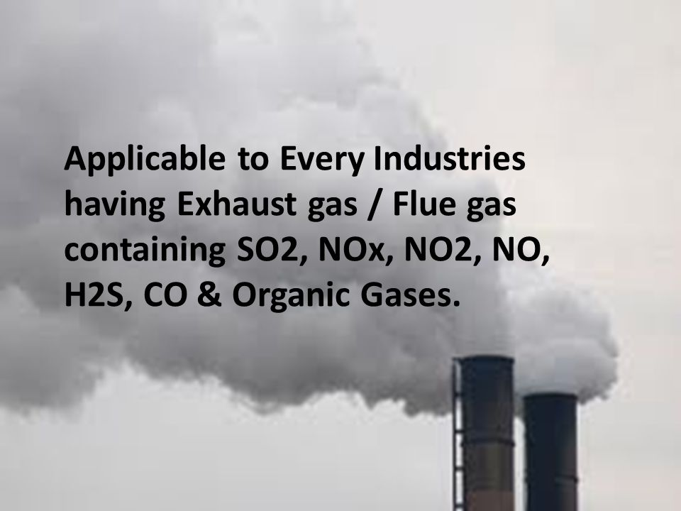Applicable to Every Industries having Exhaust gas / Flue gas containing SO2, NOx, NO2, NO, H2S, CO & Organic Gases.