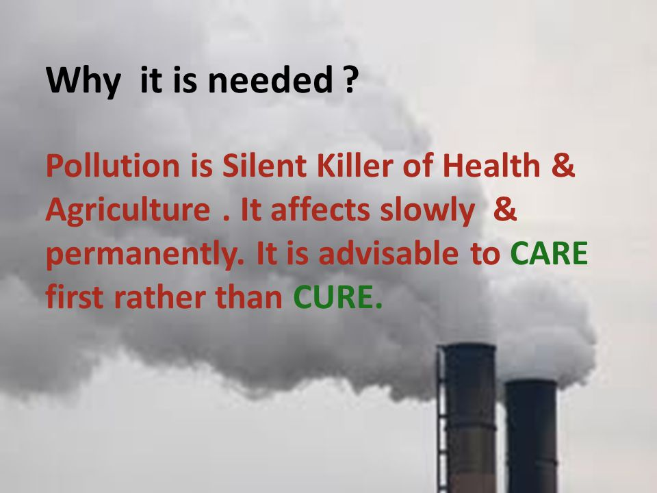 Why it is needed. Pollution is Silent Killer of Health & Agriculture