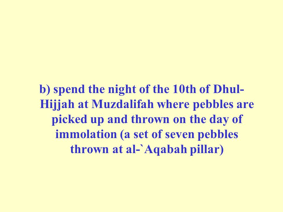 b) spend the night of the 10th of Dhul-Hijjah at Muzdalifah where pebbles are picked up and thrown on the day of immolation (a set of seven pebbles thrown at al-`Aqabah pillar)