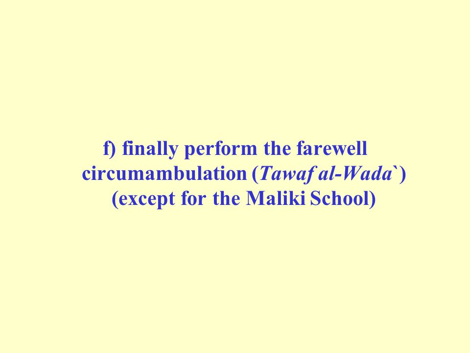 f) finally perform the farewell circumambulation (Tawaf al-Wada`) (except for the Maliki School)