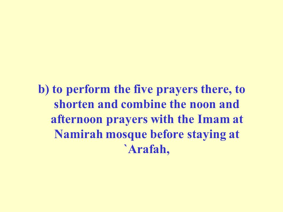 b) to perform the five prayers there, to shorten and combine the noon and afternoon prayers with the Imam at Namirah mosque before staying at `Arafah,