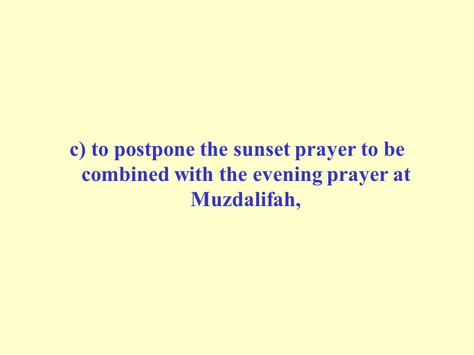 c) to postpone the sunset prayer to be combined with the evening prayer at Muzdalifah,