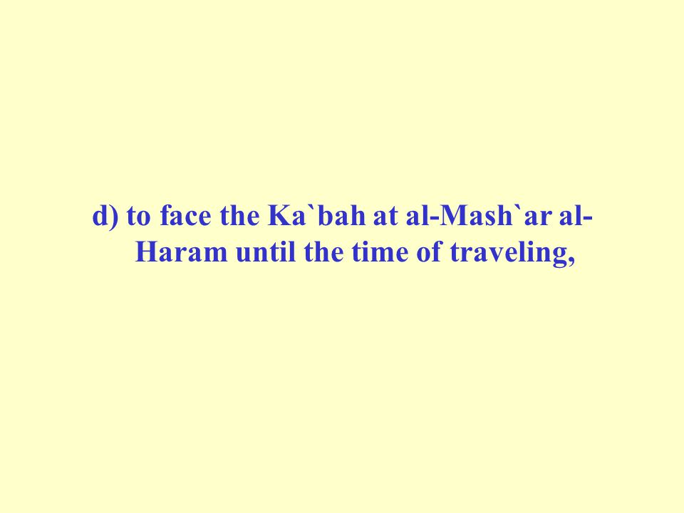 d) to face the Ka`bah at al-Mash`ar al-Haram until the time of traveling,