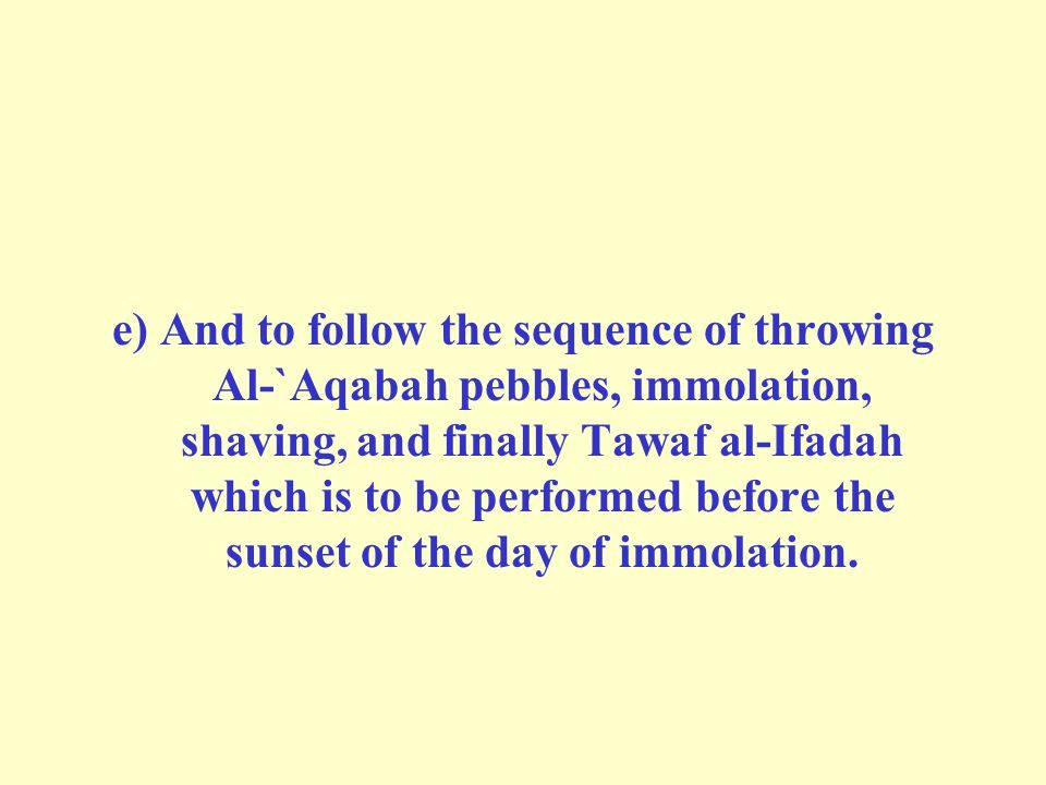 e) And to follow the sequence of throwing Al-`Aqabah pebbles, immolation, shaving, and finally Tawaf al-Ifadah which is to be performed before the sunset of the day of immolation.
