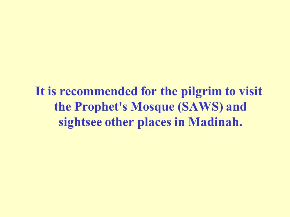 It is recommended for the pilgrim to visit the Prophet s Mosque (SAWS) and sightsee other places in Madinah.