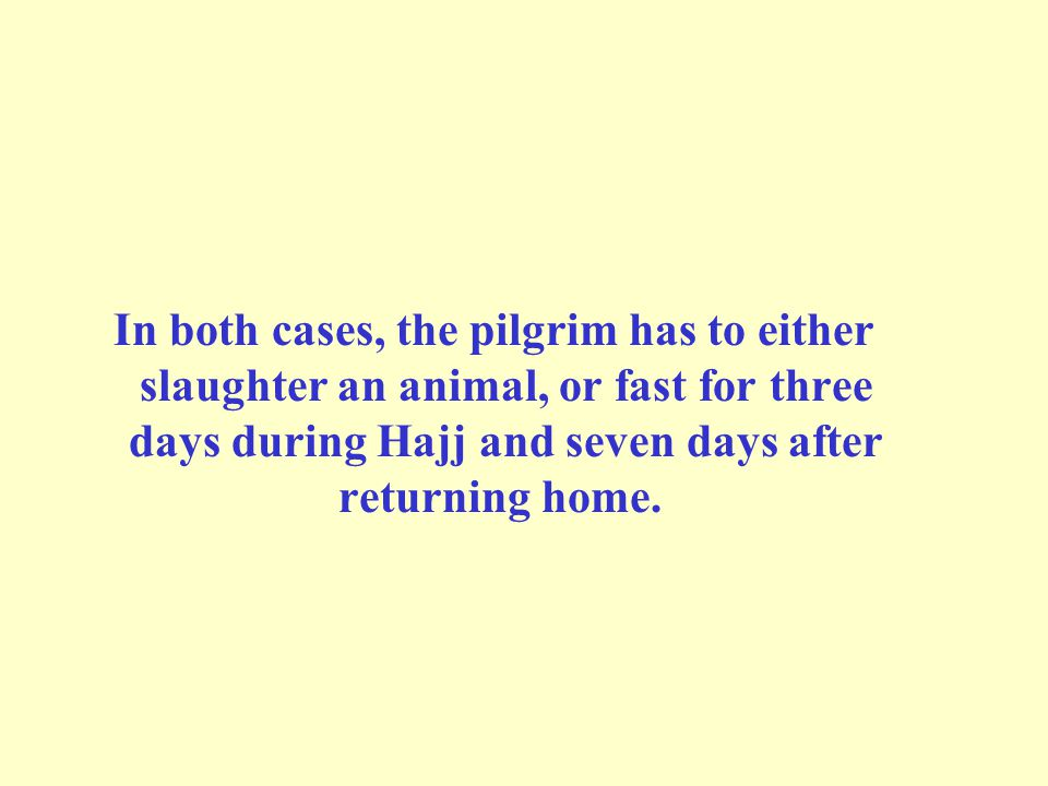 In both cases, the pilgrim has to either slaughter an animal, or fast for three days during Hajj and seven days after returning home.