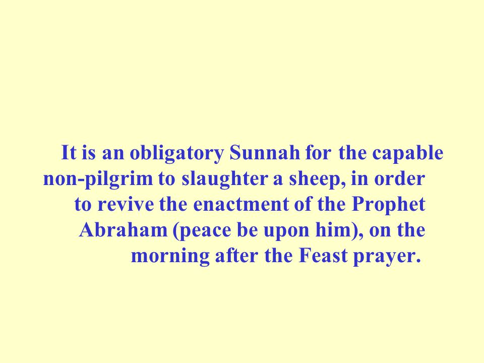 It is an obligatory Sunnah for the capable non-pilgrim to slaughter a sheep, in order to revive the enactment of the Prophet Abraham (peace be upon him), on the morning after the Feast prayer.