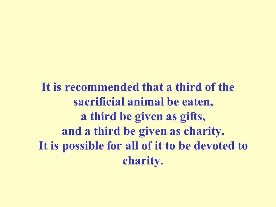 It is recommended that a third of the sacrificial animal be eaten, a third be given as gifts, and a third be given as charity.